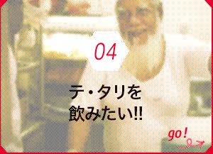 04 テ・タリを飲みたい!!