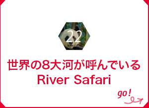 22 世界の8大河が呼んでいるRiver Safari