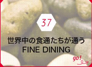37 世界中の食通たちが通うFINE DINING