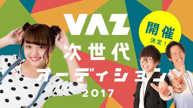 画像: VAZ次世代オーディション2017 | 次のバズを作るのは君だ