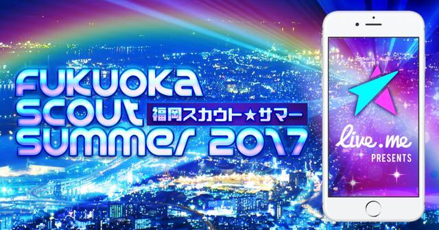 画像: 福岡スカウトサマー2017 | Live.me(ライブミー) – 動画ライブ配信・生放送SNS