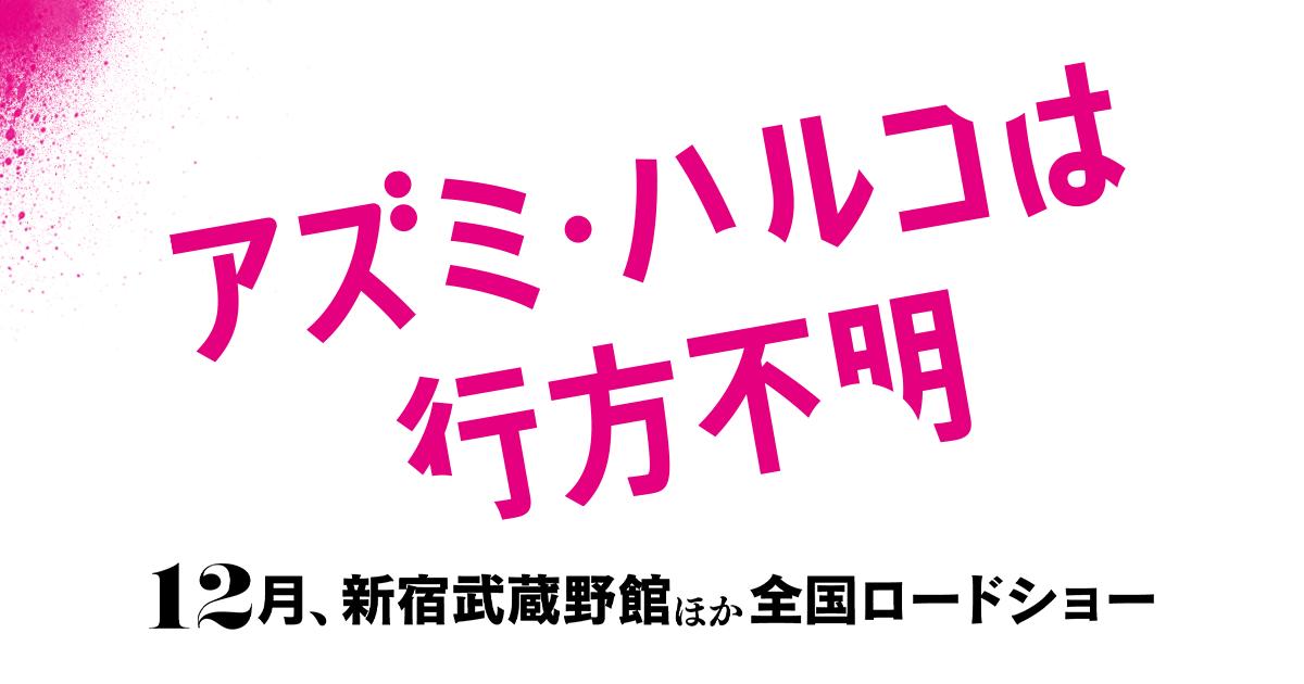 画像: 映画『アズミ・ハルコは行方不明』公式サイト    12月、新宿武蔵野館他全国ロードショー