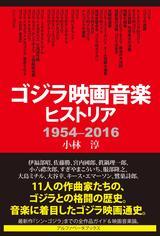 画像: もう一つのゴジラ史!初代「ゴジラ」から「シン・ゴジラ」までの11人の作曲家たちの格闘『ゴジラ映画音楽ヒストリア 1954-2016』発売!