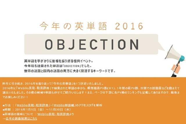 画像1: 今年最も注目された英単語は「OBJECTION」だという。 今年の英単語は「OBJECTION」 オンライン辞書「Weblio」運営会社は13日、2016年に最も話題を集めた英単語「今年の英単語2016」は「OBJECTION」だと発表した。 Weblio英和・和英辞典とWeblio単語帳の1~11月のアクセスログを解析し、年間総PV数や瞬間最高PV数、世間での話題度を踏まえて選出。 「今年の漢字」に合わせて2014年から始められた企画で、2015年の今年の英単語は「Refugee(難民)」、2014年は「pandemic(全国・世界的流行病)」だった。 人気ドラマや選挙・政治で注目 今年の英単語に選ばれた「OBJECTION」とは [...] irorio.jp