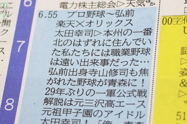 画像1: 「職業野球は遠い出来事だった」 プロ野球公式戦「楽天対オリックス」が6月28日、青森県弘前(ひろさき)市のはるか夢球場で開催された。 同県では1988年以来29年ぶりの一軍戦で大いに盛り上がったが、同時にテレビ中継の番組表も「テンションが高い」とインターネット上で話題を呼んでいる。 作成した宮城県仙台市の東北放送(TBC)の担当者に、狙いを聞いた。 寺山修司のエッセイを引用 番組表は28日、生中継を行う青森県や宮城県の地元各紙に掲載された。 テレビ欄は「本州のいちばん北のはずれに住んでいた私たちに...」と感慨深げな言い回しで開幕。 ともに同県出身で、作家の寺山修司氏(弘前市)や元プロ野球選手で当日解説を務めた太田幸司氏(三沢市)が登場 [...] irorio.jp