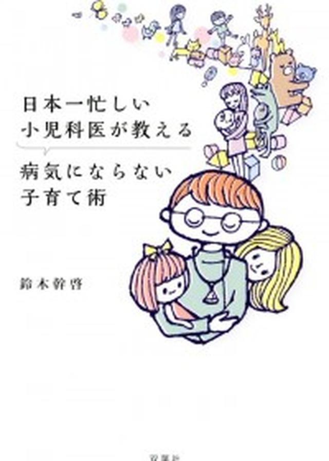 画像: 親の「おどおどする姿」が子どもの病気を悪化させる!? 日本一忙しい小児科医が教える、病気にならない子育て術