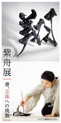 画像: 【紫舟展のご案内】 3月12日(月)~6月8日(金) 東京銀座の「ノエビア銀座ギャラリー」で『紫舟展 書、立体への挑戦』を開催しています。記事でもご紹介した「書の彫刻」ほか、書や書画作品など、紫舟さんの表現の変遷が一堂でご覧になれます。書を平面から立体へ解放するという挑戦の軌跡をご堪能ください。入場無料 詳しくはこちら>>> 『紫舟展 書、立体への挑戦』