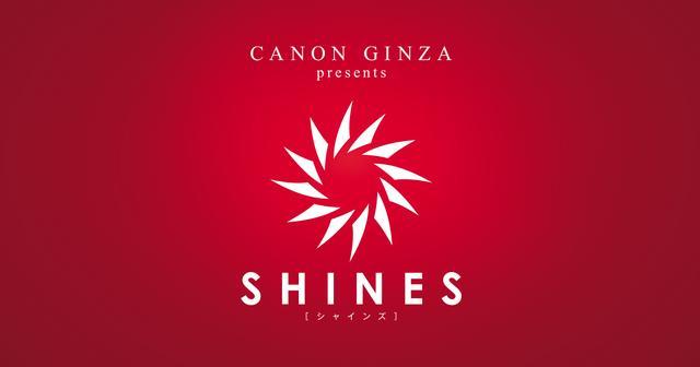 画像: キヤノン:CANON GINZA presents SHINES[シャインズ]