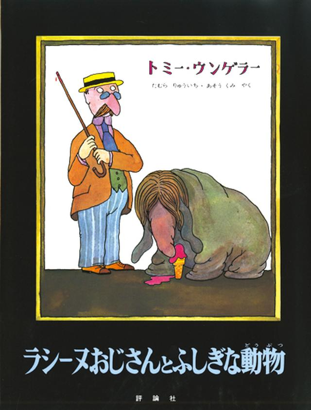 画像: 7. 『ラシーヌおじさんとふしぎな動物』 ¥1,500 作・絵:トミー・ウンゲラー 訳:田村隆一、麻生九美 発行:評論社 「『すてきな三にんぐみ』で知られるトミー・ウンゲラー。ストーリーがあり得ない!と思うオチになっているのですが、子どもには簡単に通じてしまうんですよね」