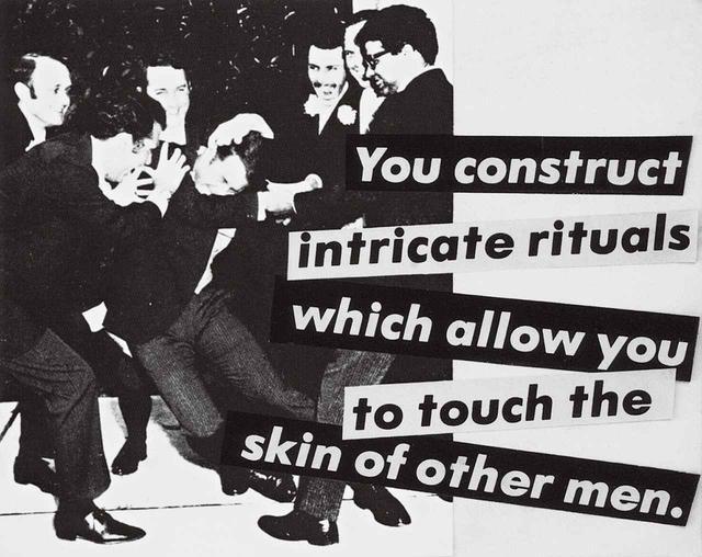 """画像: 《無題(ほかの男性の肌に触れることが許される複雑な風習を作り上げる)》(1980年)について、クルーガーはこう語ったことがある。「たとえばスポーツは、男性たちが、同性愛嫌悪の文化では禁じられている、お互いの身体的接触を可能にするひとつの方法だ」 BARBARA KRUGER, """"UNTITLED(YOU CONSTRUCT INTRICATE RITUALS WHICH ALLOW YOU TO TOUCH THE SKIN OF OTHER MEN),"""" 1980, GELATIN SILVER PRINT, COURTESY OF THE ARTIST AND SPRÜTH MAGERS"""