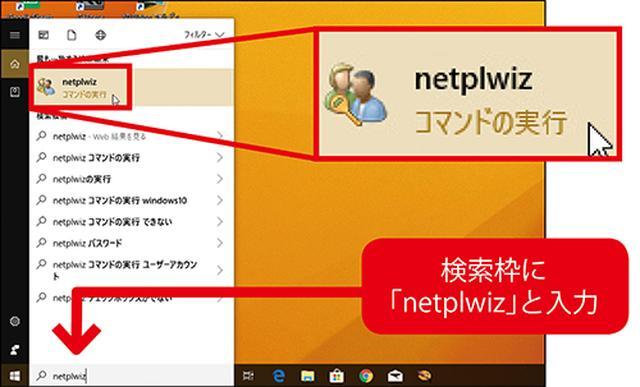 画像: 「スタート」ボタンの右の検索枠に「netplwiz」と入力して「コマンドの実行」を選ぶと、ユーザーアカウントの設定画面が開く。