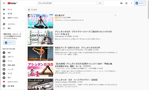 画像: YouTube https://www.youtube.com/ YouTubeをアシュタンガヨガで検索した結果です。さまざまな先生の動画が選べるので、いろいろと見てみるのもおもしろいと思います。