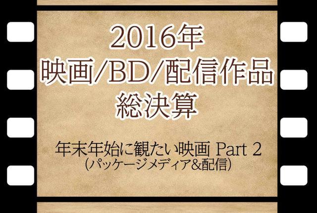画像: 【2016年末特別企画】HiVi編集長が選ぶ年末年始に観てほしいBD&UHD BD&配信ベスト5
