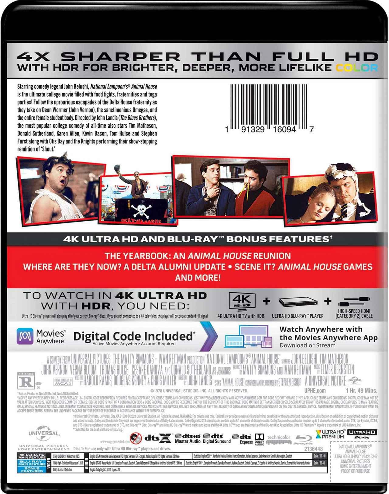 画像: ANIMAL HOUSE 4K Ultra HD + Blu-ray Universal Studios   1978   109 min   Rated R   May 18, 2021 Price: $29.98 Video Codec: HEVC / H.265 Resolution: 4K (2160p) HDR: HDR10 Original aspect ratio: 1.85:1 Audio English: DTS:X French: DTS Mono Italian: DTS Mono Spanish: DTS Mono Japanese: DTS 5.1 Subtitles English SDH, French, Italian, Japanese, Danish, Finnish, Mandarin (Simplified), Mandarin (Traditional), Norwegian, Swedish Special Features (Blu-Ray) The Music of Animal House The Yearbook: An Animal House Reunion Where Are They Now? A Delta Alumni Update SceneIt? Animal House Theatrical Trailer