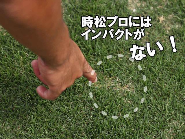 画像: 時松の打った芝にはターフ跡があまりない。「これが普通。体が突っ込んだりすると、逆に当たりが薄くなりすぎるので気をつけます」