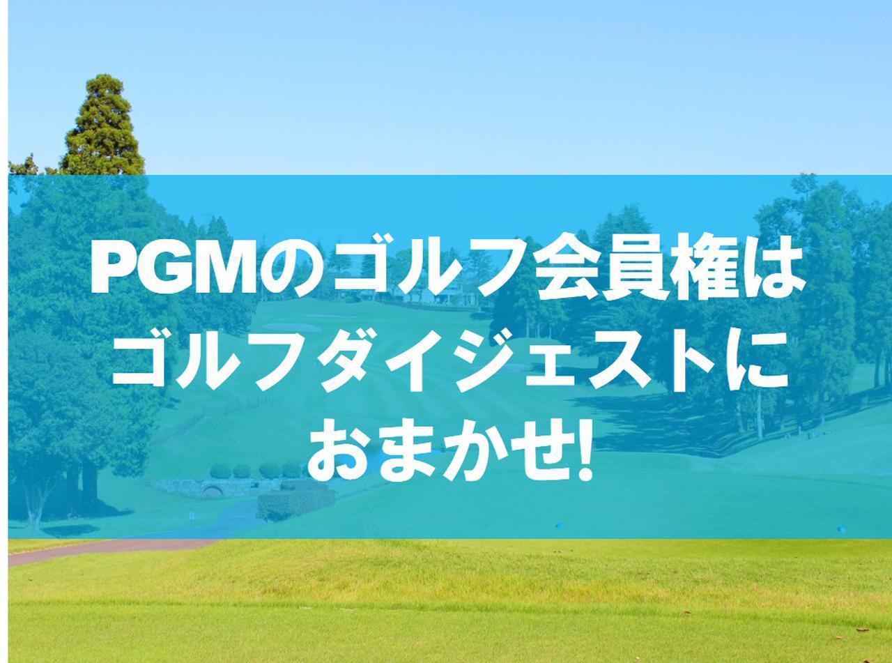 画像: 【PGM・ゴルフ会員権】PGMのゴルフ会員権はゴルフダイジェストにおまかせ! 関東地方で新規募集中のコースをピックアップ! - ゴルフへ行こうWEB by ゴルフダイジェスト