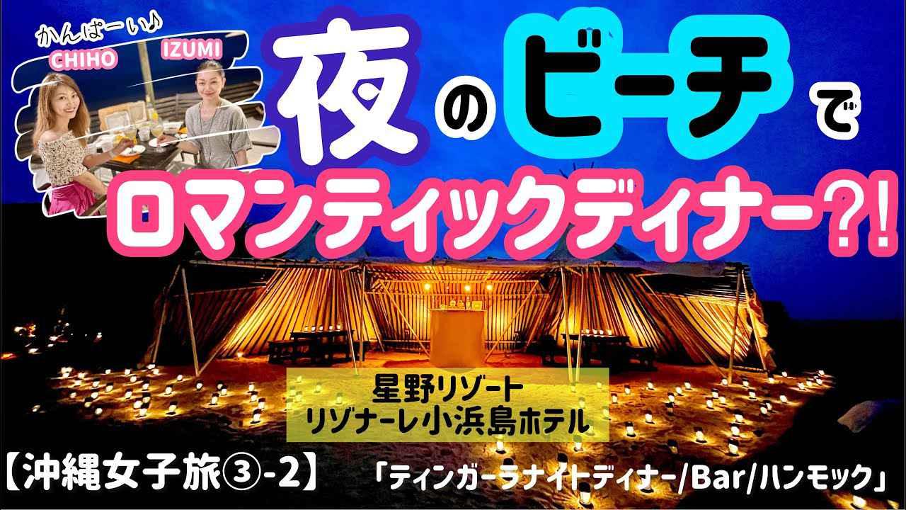画像: 【沖縄女子旅③-2】夜のビーチでロマンティックディナー!?「ティンガーラナイトディナー♡」(リゾナーレ小浜島) youtu.be