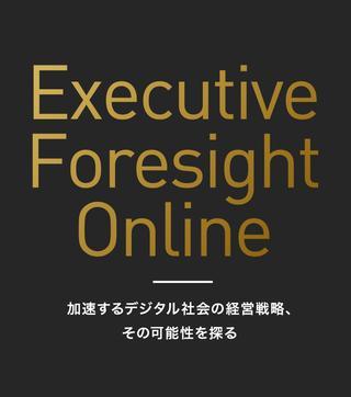 Executive Foresight Online あなたのビジョン実現のために、いま必要な経営戦略を探るWebマガジン