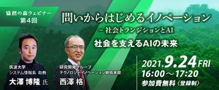 【9/24開催】協創の森ウェビナー 問いからはじめるイノベーション-社会トランジションとAI 第4回「社会を支えるAIの未来」