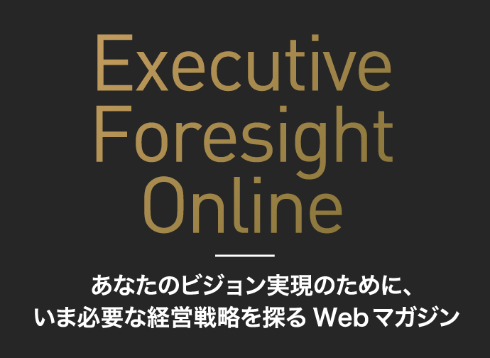 あなたのビジョン実現のために、いま必要な経営戦略を探るWebマガジン Executive Foresight Online