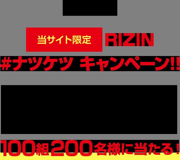 さらに![当サイト限定] RIZIN #ナツケツ キャンペーン!!こちらから、チケットをご購入いただくと年末大会(12/29)のチケットが100組200名様に当たる!