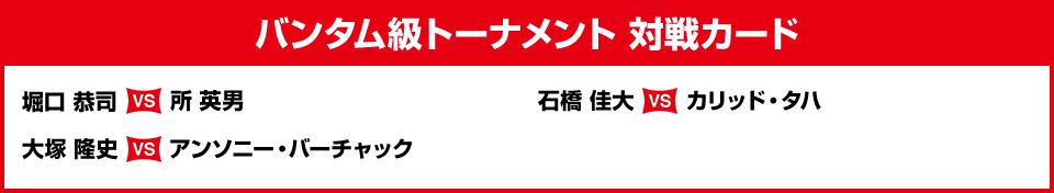 バンタム級トーナメント 対戦カード 堀口 恭司vs所 英男 石橋 佳大vsカリッド・タハ 大塚 隆史vsアンソニー・バーチャック