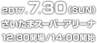 2017.7.30(SUN) さいたまスーパーアリーナ 12:30開場/14:00開始