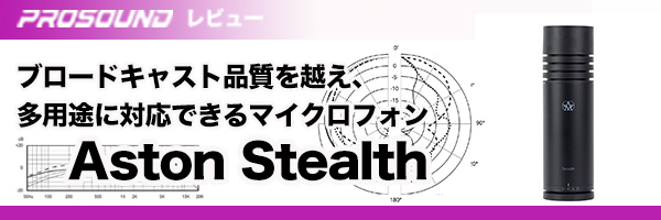 ブロードキャスト品質を越え、多用途に対応できるマイクロフォン Aston Stealth【プロサウンド レビュー】 20190718